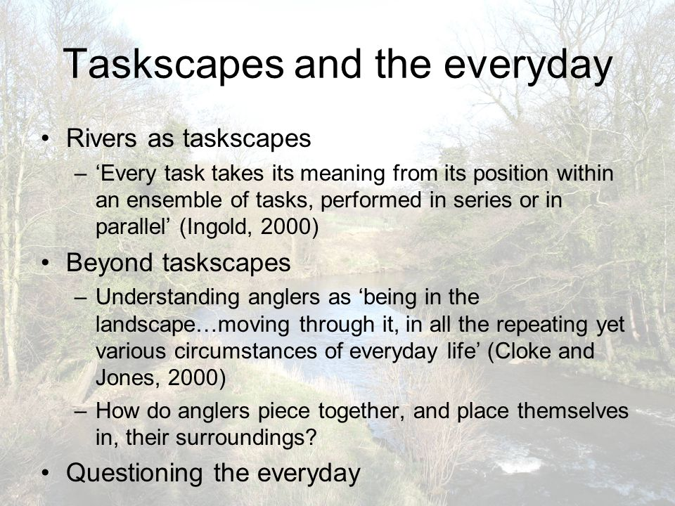 Taskscapes and the everyday Rivers as taskscapes –'Every task takes its meaning from its position within an ensemble of tasks, performed in series or in parallel' (Ingold, 2000) Beyond taskscapes –Understanding anglers as 'being in the landscape…moving through it, in all the repeating yet various circumstances of everyday life' (Cloke and Jones, 2000) –How do anglers piece together, and place themselves in, their surroundings.