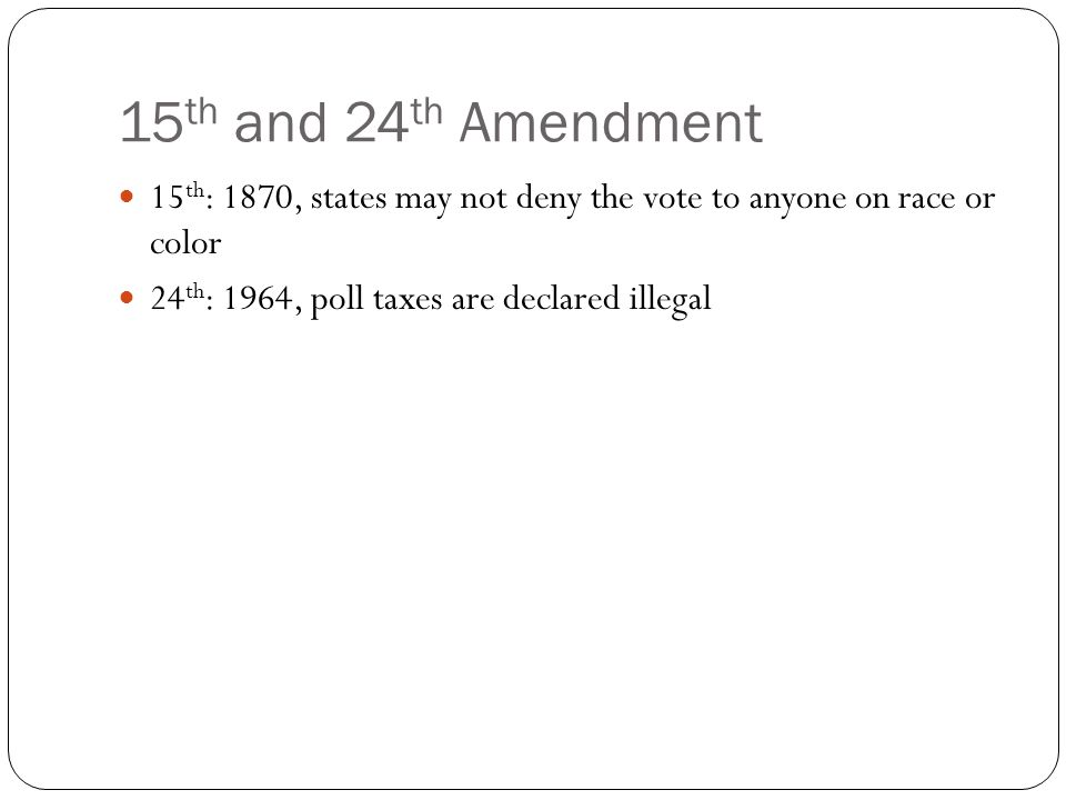 15 th and 24 th Amendment 15 th : 1870, states may not deny the vote to anyone on race or color 24 th : 1964, poll taxes are declared illegal