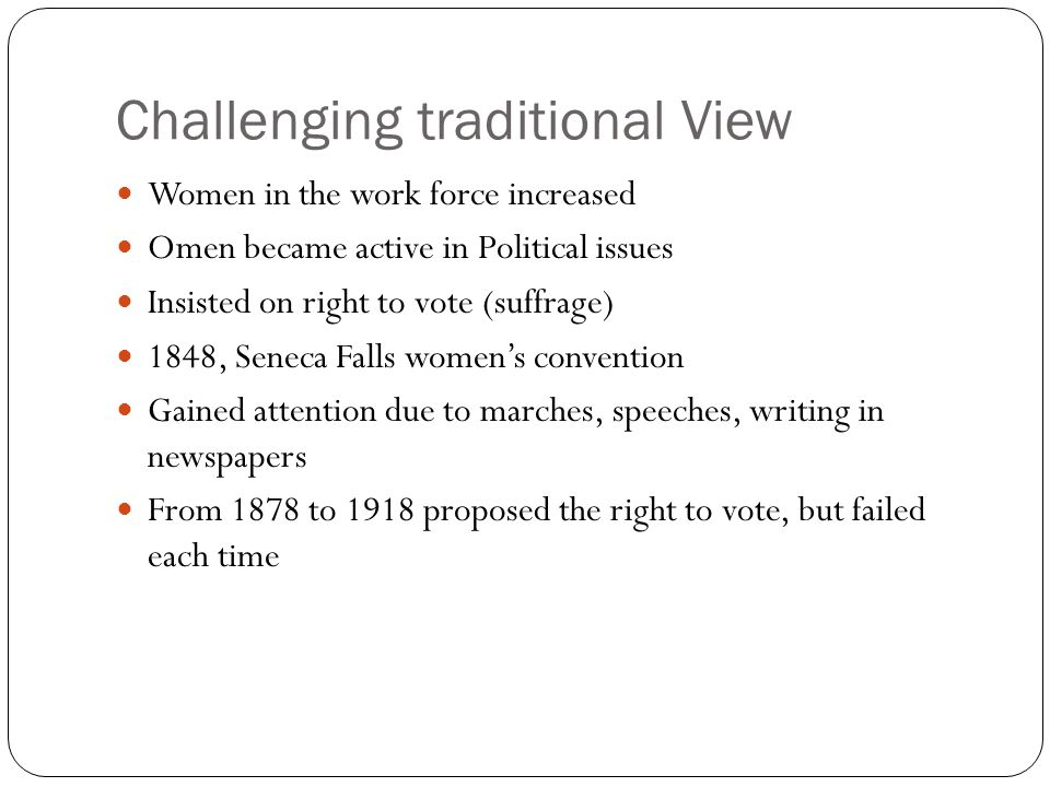 Challenging traditional View Women in the work force increased Omen became active in Political issues Insisted on right to vote (suffrage) 1848, Seneca Falls women's convention Gained attention due to marches, speeches, writing in newspapers From 1878 to 1918 proposed the right to vote, but failed each time