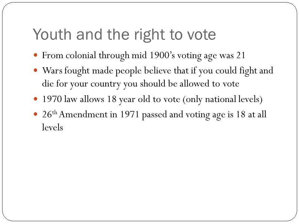 Youth and the right to vote From colonial through mid 1900's voting age was 21 Wars fought made people believe that if you could fight and die for your country you should be allowed to vote 1970 law allows 18 year old to vote (only national levels) 26 th Amendment in 1971 passed and voting age is 18 at all levels
