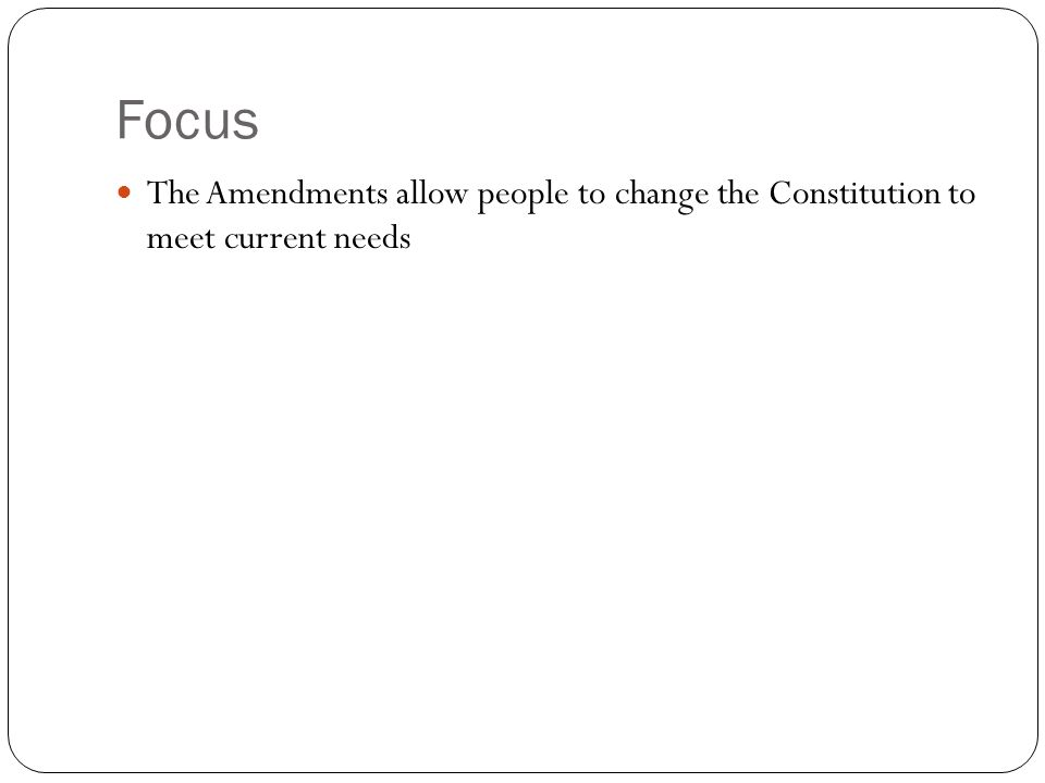 Focus The Amendments allow people to change the Constitution to meet current needs