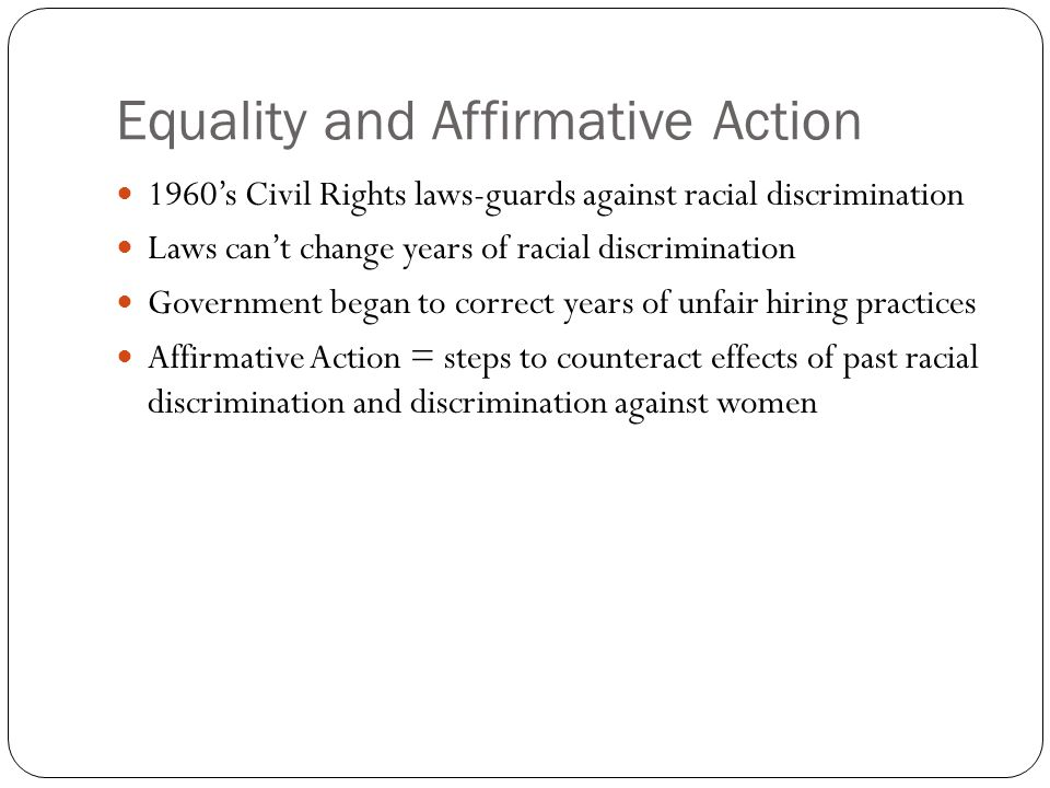 Equality and Affirmative Action 1960's Civil Rights laws-guards against racial discrimination Laws can't change years of racial discrimination Government began to correct years of unfair hiring practices Affirmative Action = steps to counteract effects of past racial discrimination and discrimination against women