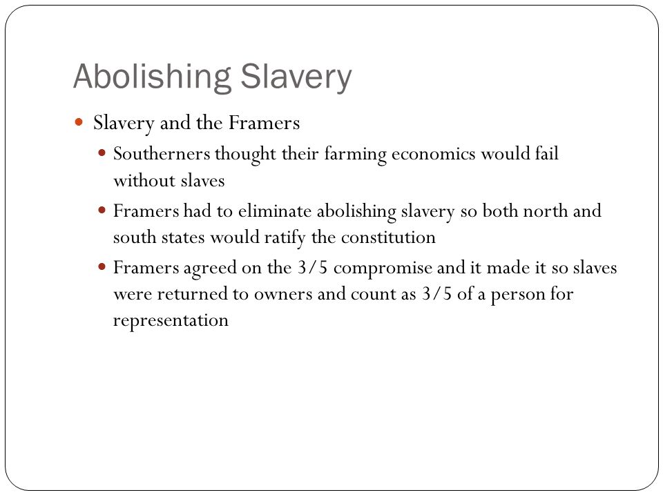 Abolishing Slavery Slavery and the Framers Southerners thought their farming economics would fail without slaves Framers had to eliminate abolishing slavery so both north and south states would ratify the constitution Framers agreed on the 3/5 compromise and it made it so slaves were returned to owners and count as 3/5 of a person for representation