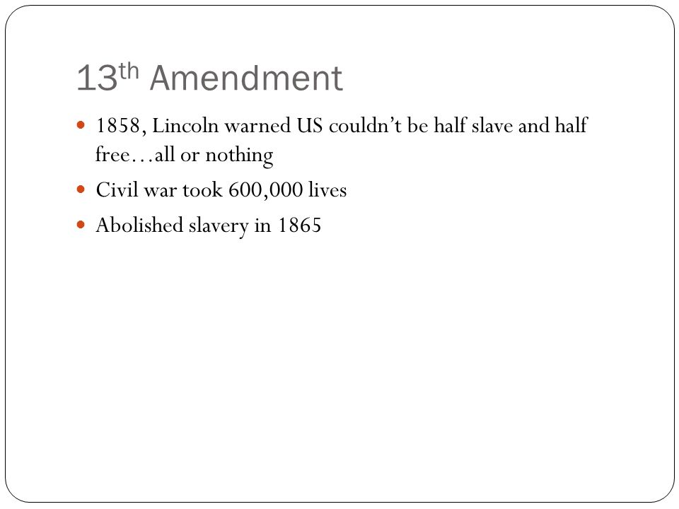 13 th Amendment 1858, Lincoln warned US couldn't be half slave and half free…all or nothing Civil war took 600,000 lives Abolished slavery in 1865