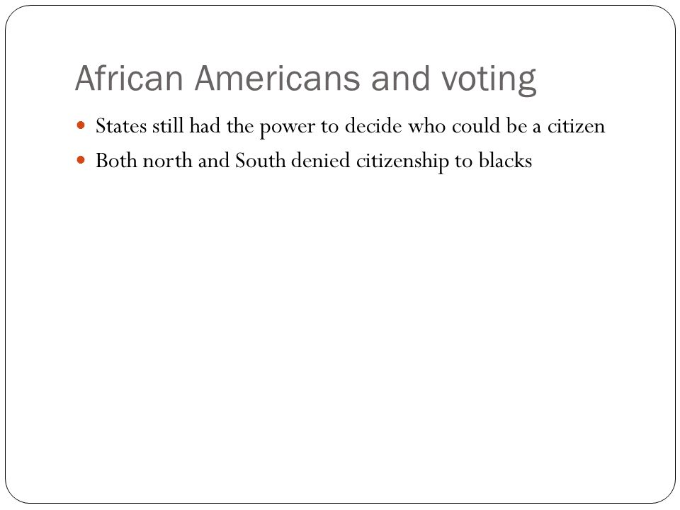 African Americans and voting States still had the power to decide who could be a citizen Both north and South denied citizenship to blacks