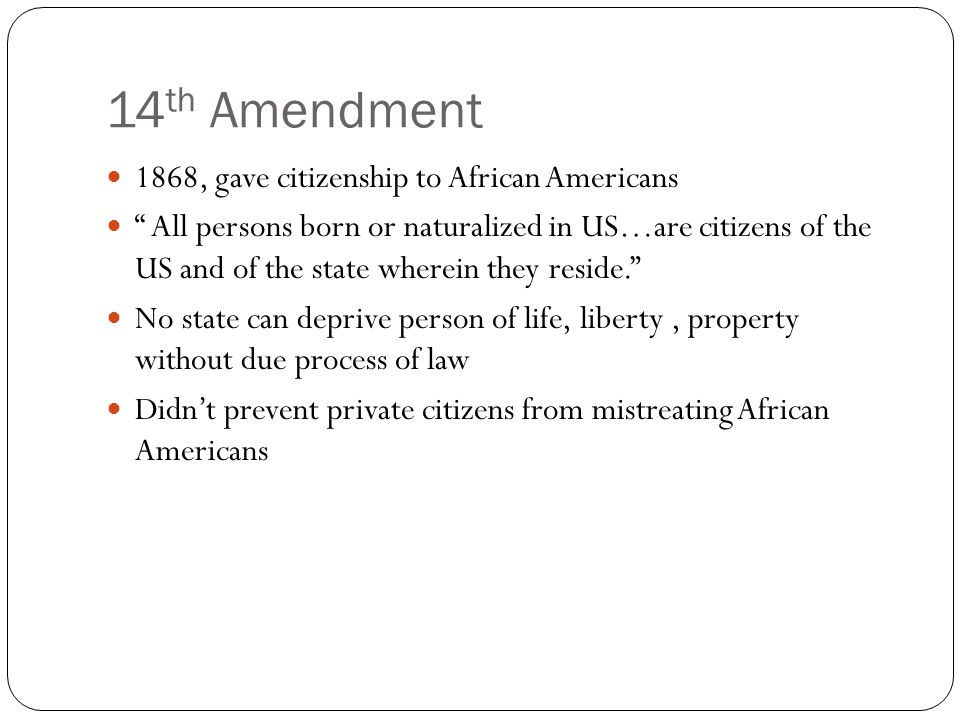 14 th Amendment 1868, gave citizenship to African Americans All persons born or naturalized in US…are citizens of the US and of the state wherein they reside. No state can deprive person of life, liberty, property without due process of law Didn't prevent private citizens from mistreating African Americans