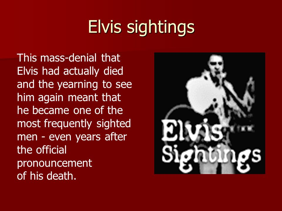 Elvis sightings This mass-denial that Elvis had actually died and the yearning to see him again meant that he became one of the most frequently sighted men - even years after the official pronouncement of his death.