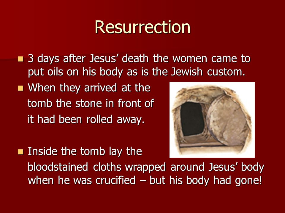 Resurrection 3 days after Jesus' death the women came to put oils on his body as is the Jewish custom.