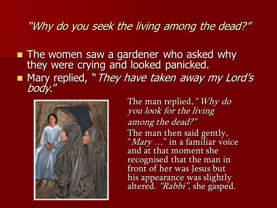 Why do you seek the living among the dead The women saw a gardener who asked why they were crying and looked panicked.