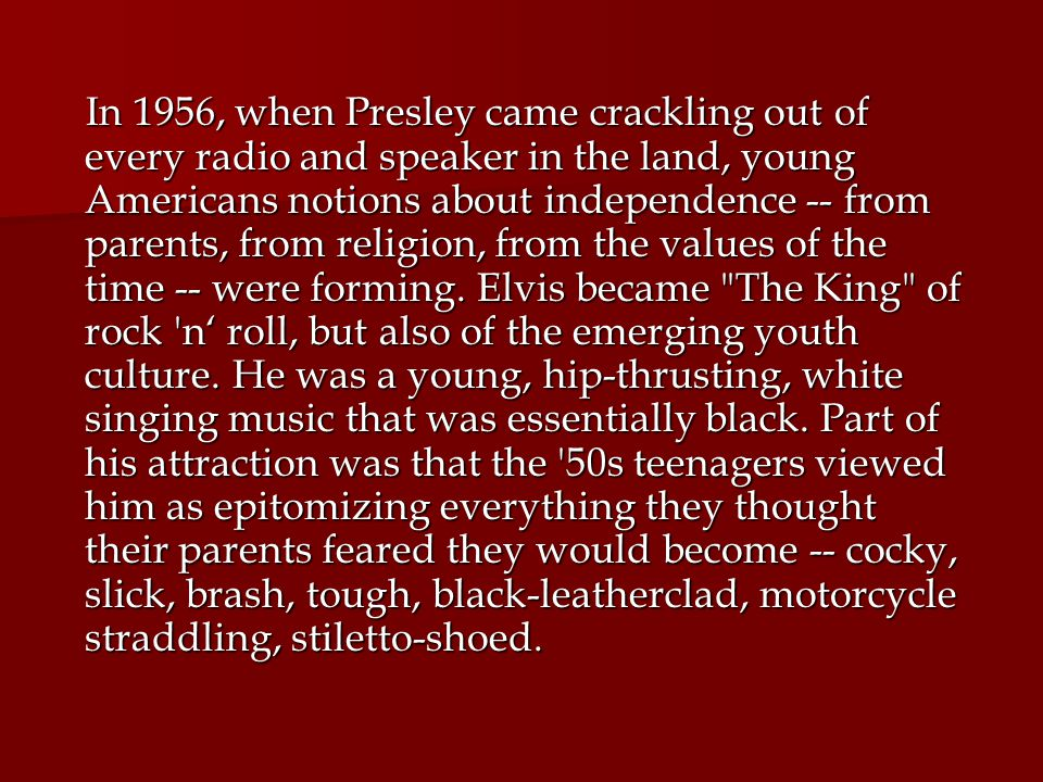 In 1956, when Presley came crackling out of every radio and speaker in the land, young Americans notions about independence -- from parents, from religion, from the values of the time -- were forming.