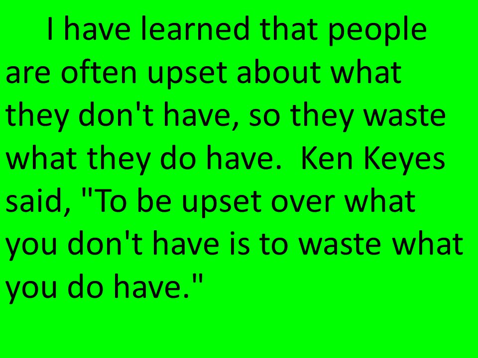 I have learned that people are often upset about what they don t have, so they waste what they do have.