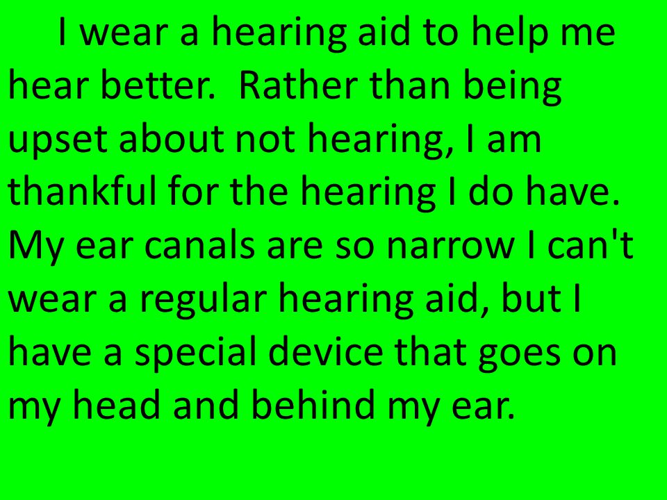 I wear a hearing aid to help me hear better.
