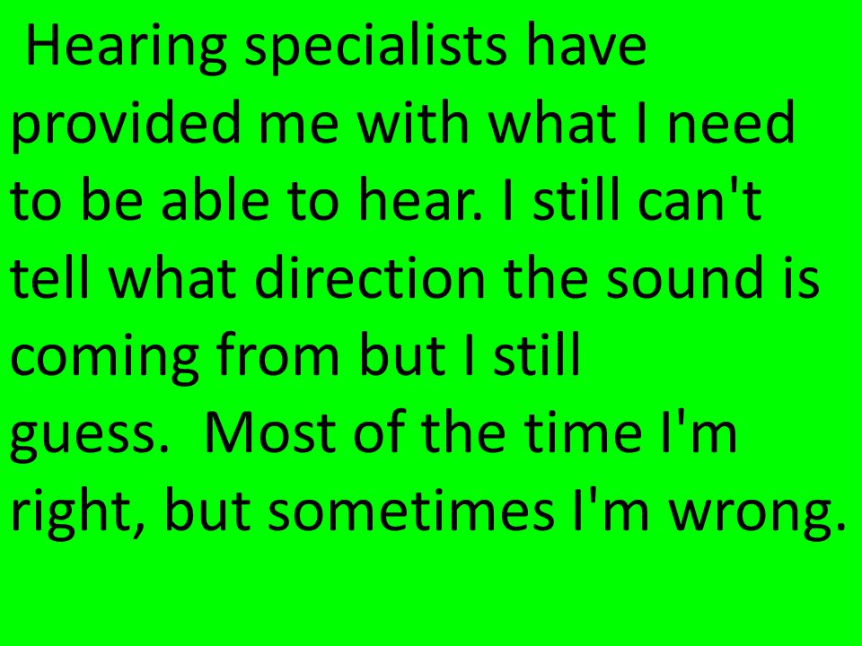Hearing specialists have provided me with what I need to be able to hear.