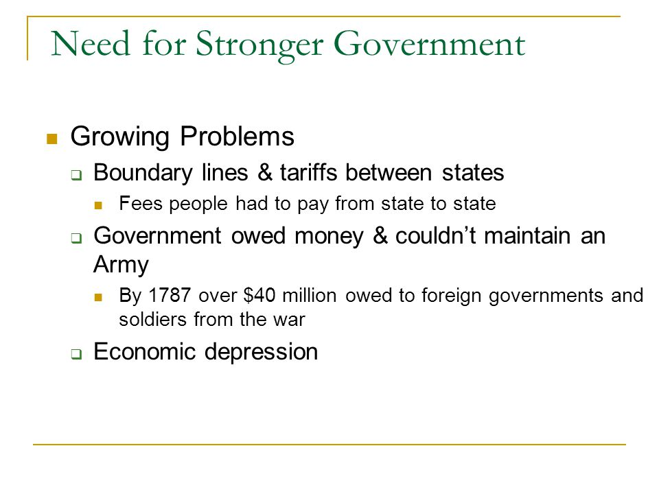 Need for Stronger Government Growing Problems  Boundary lines & tariffs between states Fees people had to pay from state to state  Government owed money & couldn't maintain an Army By 1787 over $40 million owed to foreign governments and soldiers from the war  Economic depression
