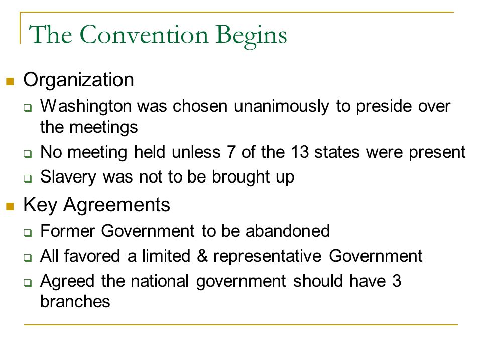 The Convention Begins Organization  Washington was chosen unanimously to preside over the meetings  No meeting held unless 7 of the 13 states were present  Slavery was not to be brought up Key Agreements  Former Government to be abandoned  All favored a limited & representative Government  Agreed the national government should have 3 branches