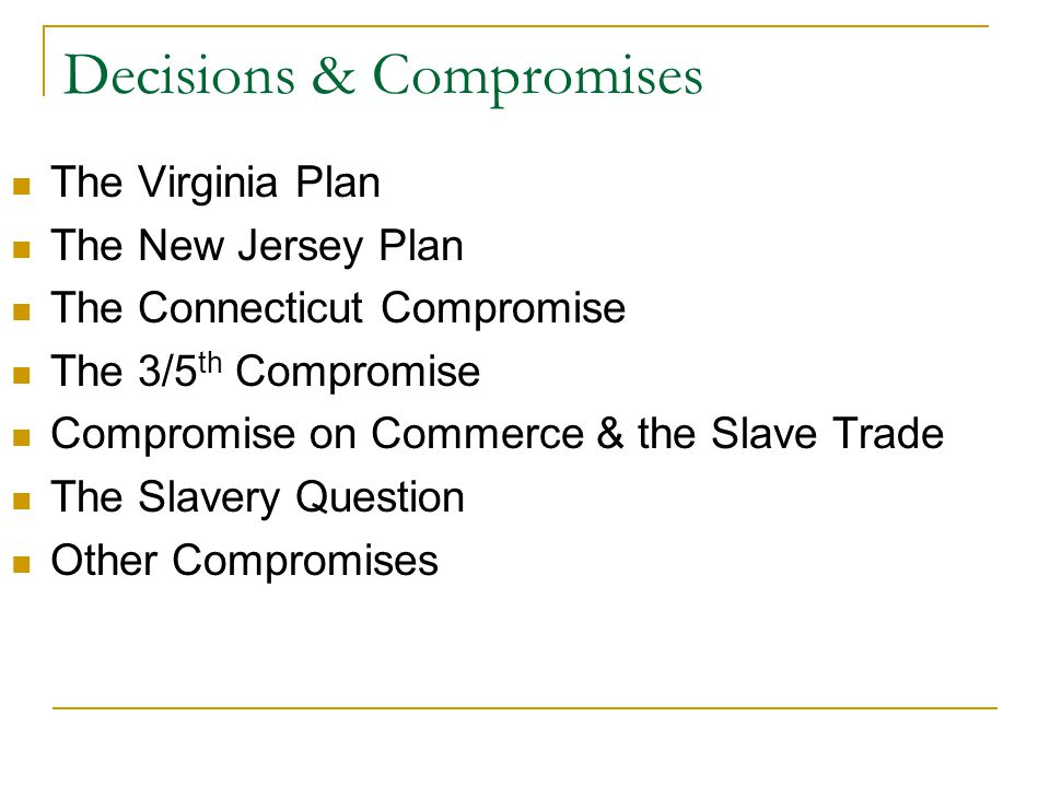 Decisions & Compromises The Virginia Plan The New Jersey Plan The Connecticut Compromise The 3/5 th Compromise Compromise on Commerce & the Slave Trade The Slavery Question Other Compromises