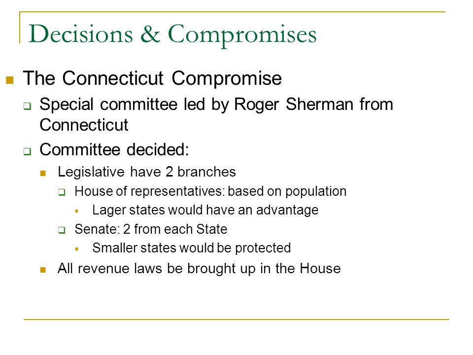 Decisions & Compromises The Connecticut Compromise  Special committee led by Roger Sherman from Connecticut  Committee decided: Legislative have 2 branches  House of representatives: based on population  Lager states would have an advantage  Senate: 2 from each State  Smaller states would be protected All revenue laws be brought up in the House
