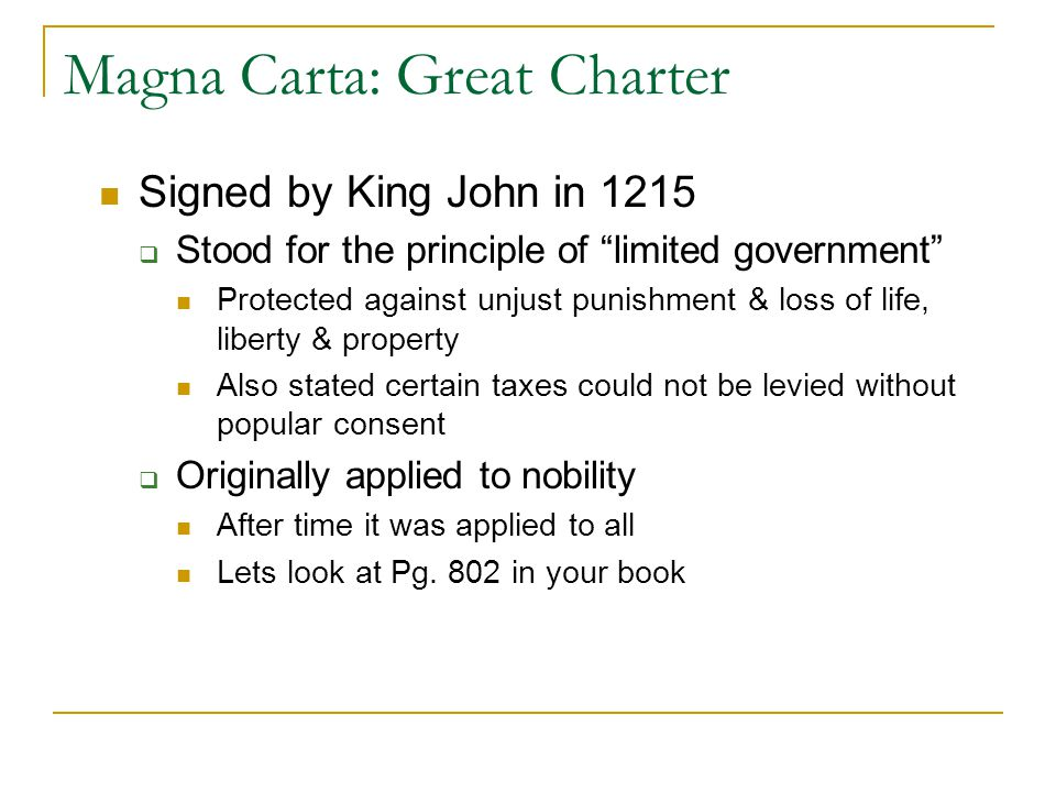 Magna Carta: Great Charter Signed by King John in 1215  Stood for the principle of limited government Protected against unjust punishment & loss of life, liberty & property Also stated certain taxes could not be levied without popular consent  Originally applied to nobility After time it was applied to all Lets look at Pg.