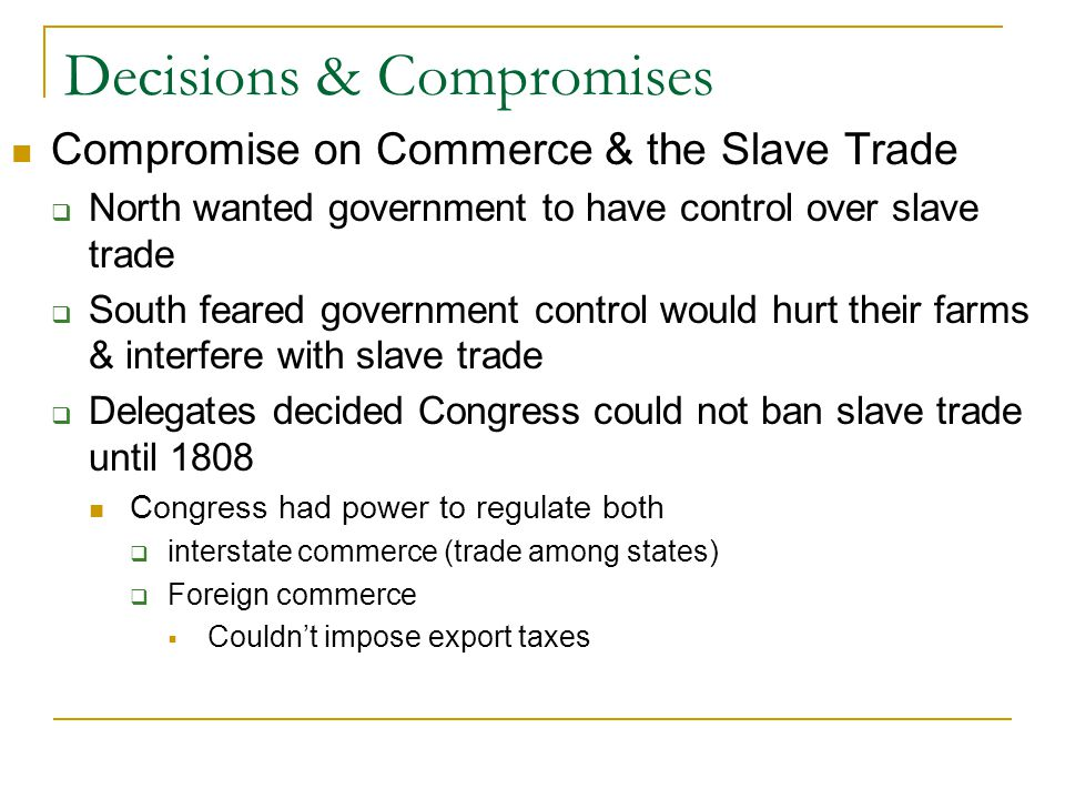 Decisions & Compromises Compromise on Commerce & the Slave Trade  North wanted government to have control over slave trade  South feared government control would hurt their farms & interfere with slave trade  Delegates decided Congress could not ban slave trade until 1808 Congress had power to regulate both  interstate commerce (trade among states)  Foreign commerce  Couldn't impose export taxes
