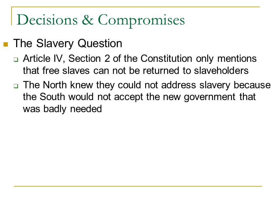 Decisions & Compromises The Slavery Question  Article IV, Section 2 of the Constitution only mentions that free slaves can not be returned to slaveholders  The North knew they could not address slavery because the South would not accept the new government that was badly needed