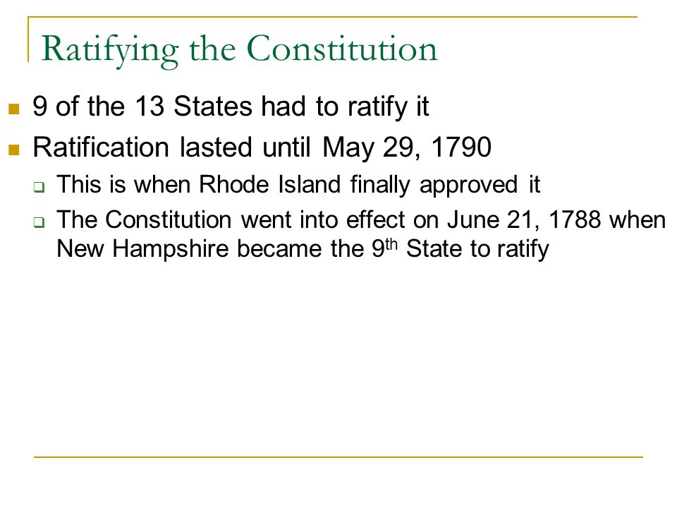 Ratifying the Constitution 9 of the 13 States had to ratify it Ratification lasted until May 29, 1790  This is when Rhode Island finally approved it  The Constitution went into effect on June 21, 1788 when New Hampshire became the 9 th State to ratify