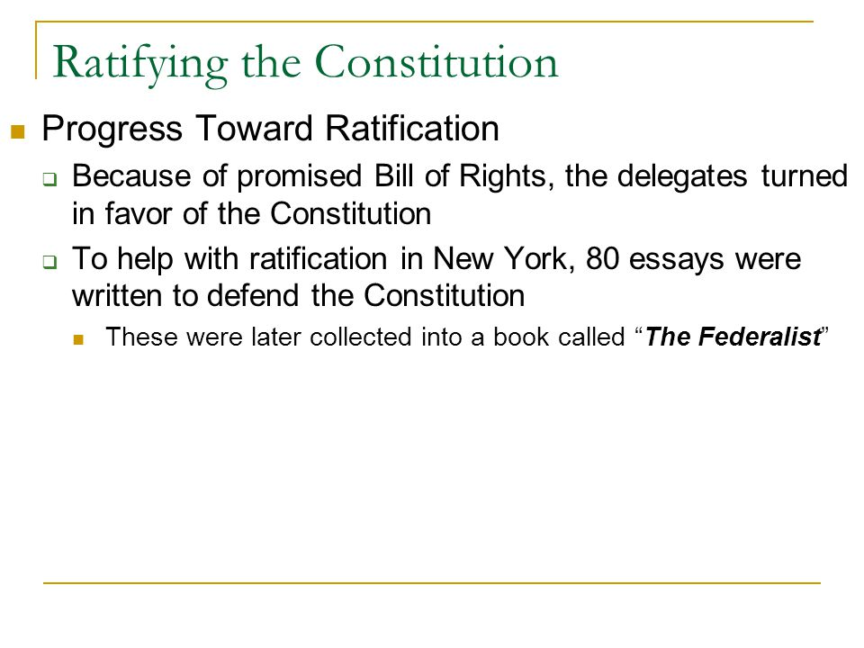 Ratifying the Constitution Progress Toward Ratification  Because of promised Bill of Rights, the delegates turned in favor of the Constitution  To help with ratification in New York, 80 essays were written to defend the Constitution These were later collected into a book called The Federalist
