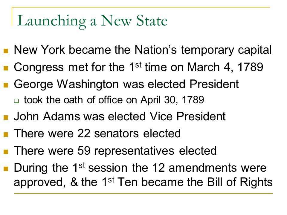 Launching a New State New York became the Nation's temporary capital Congress met for the 1 st time on March 4, 1789 George Washington was elected President  took the oath of office on April 30, 1789 John Adams was elected Vice President There were 22 senators elected There were 59 representatives elected During the 1 st session the 12 amendments were approved, & the 1 st Ten became the Bill of Rights