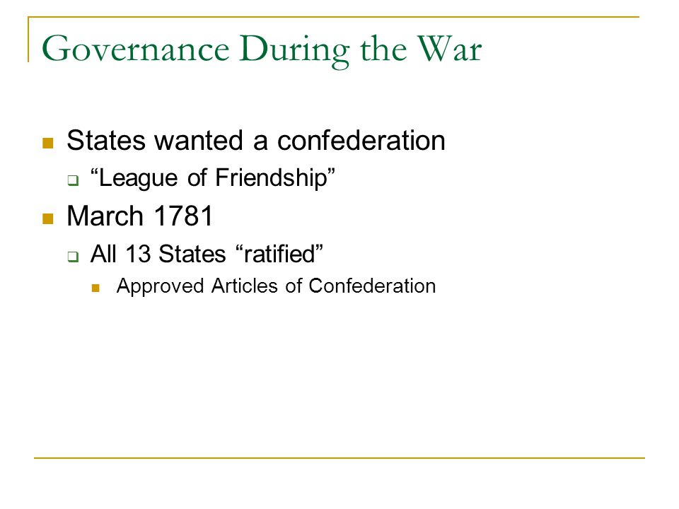 Governance During the War States wanted a confederation  League of Friendship March 1781  All 13 States ratified Approved Articles of Confederation