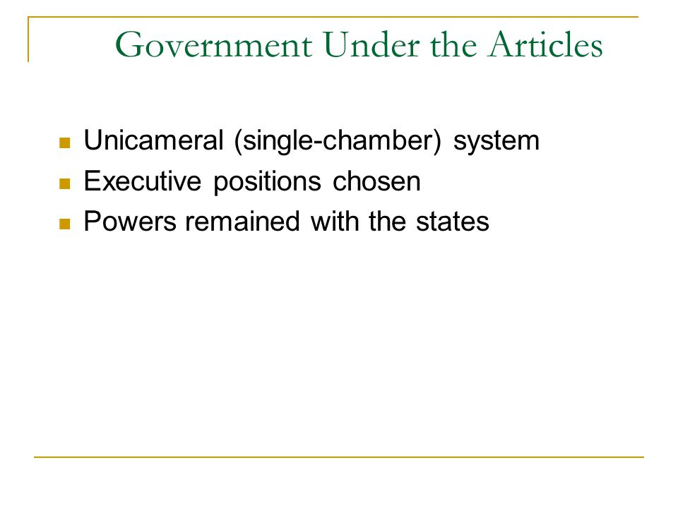 Government Under the Articles Unicameral (single-chamber) system Executive positions chosen Powers remained with the states