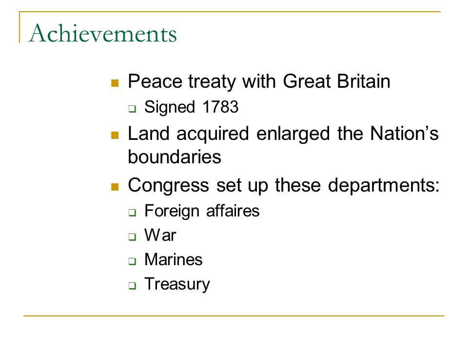 Achievements Peace treaty with Great Britain  Signed 1783 Land acquired enlarged the Nation's boundaries Congress set up these departments:  Foreign affaires  War  Marines  Treasury