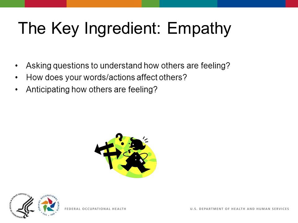 The Key Ingredient: Empathy Asking questions to understand how others are feeling.