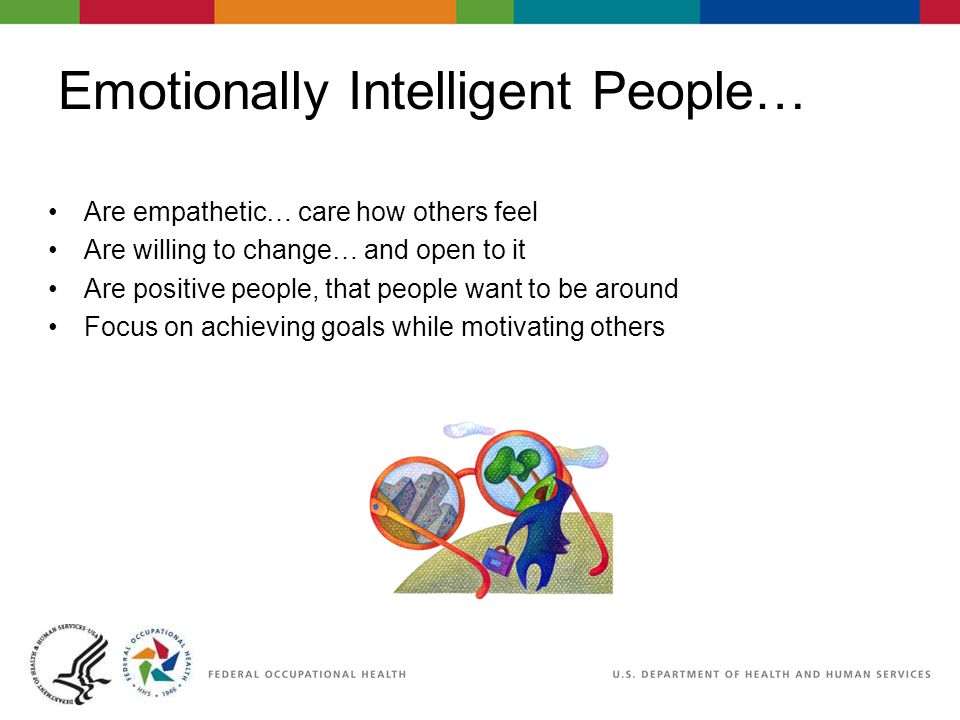 Emotionally Intelligent People… Are empathetic… care how others feel Are willing to change… and open to it Are positive people, that people want to be around Focus on achieving goals while motivating others