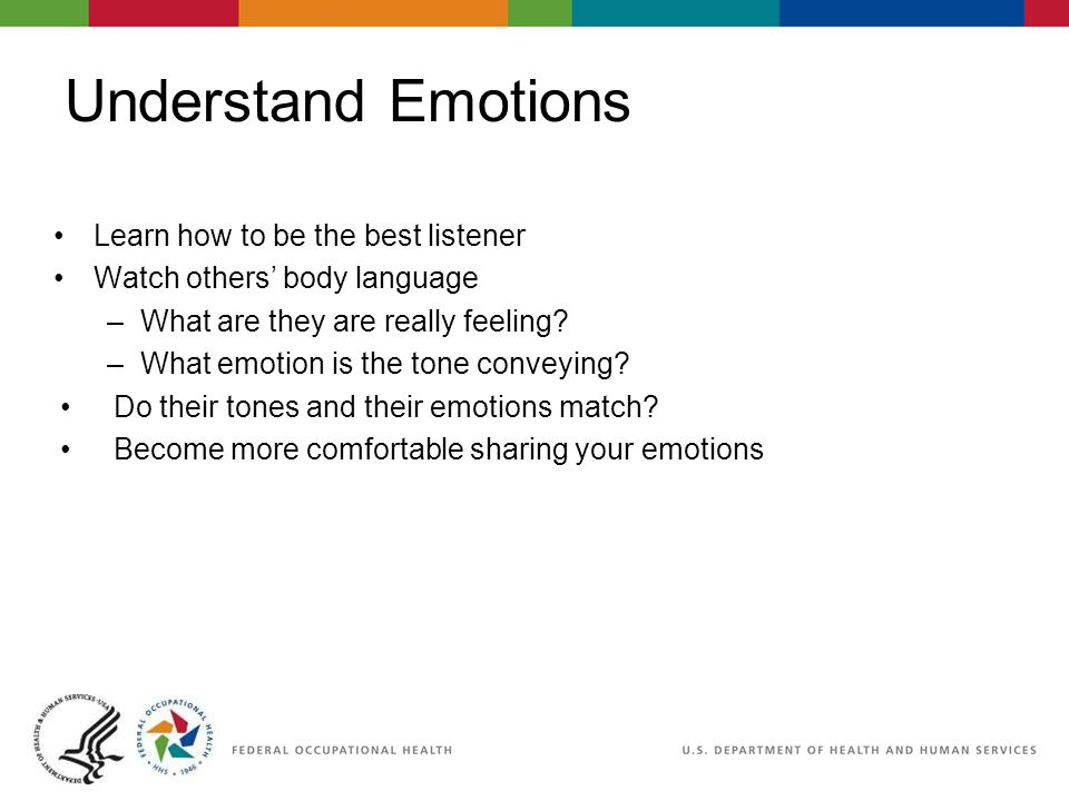 Understand Emotions Learn how to be the best listener Watch others' body language –What are they are really feeling.