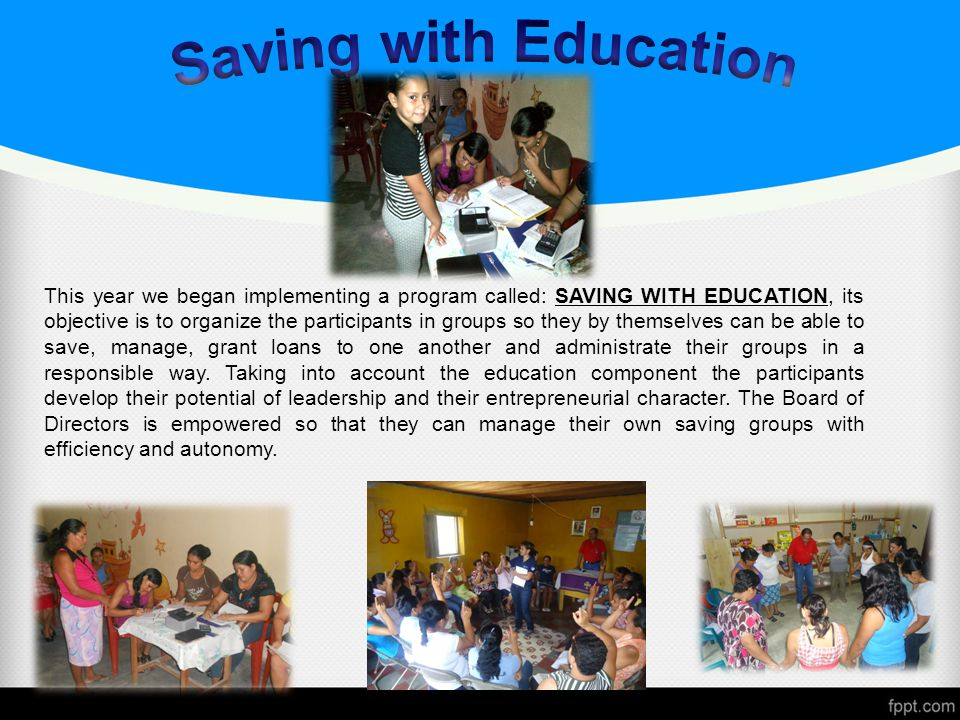 This year we began implementing a program called: SAVING WITH EDUCATION, its objective is to organize the participants in groups so they by themselves can be able to save, manage, grant loans to one another and administrate their groups in a responsible way.