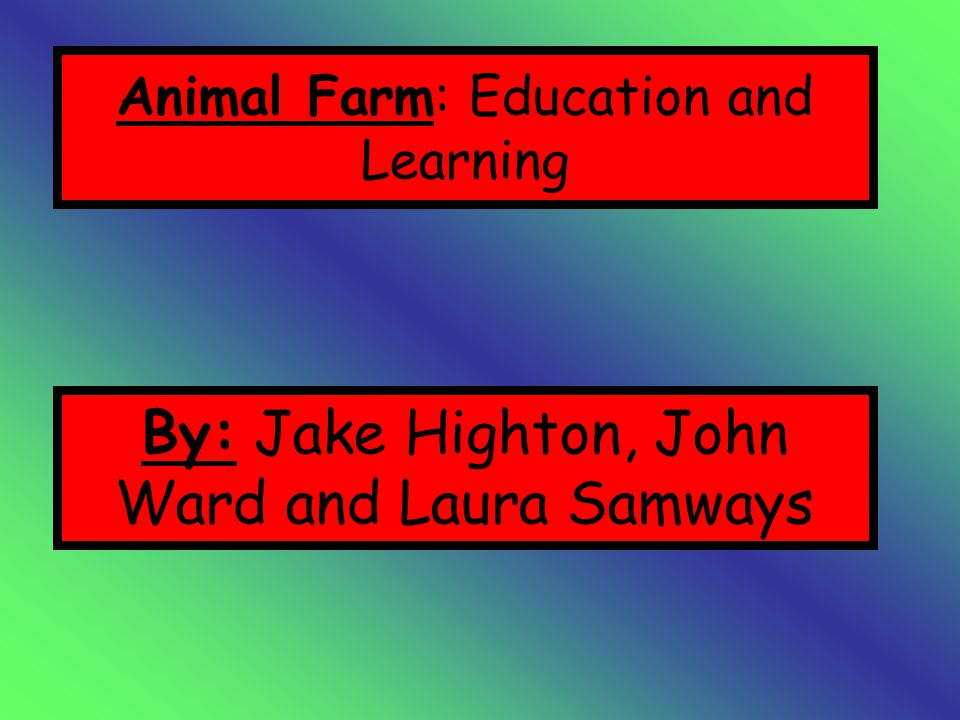 Animal Farm: Education and Learning By: Jake Highton, John