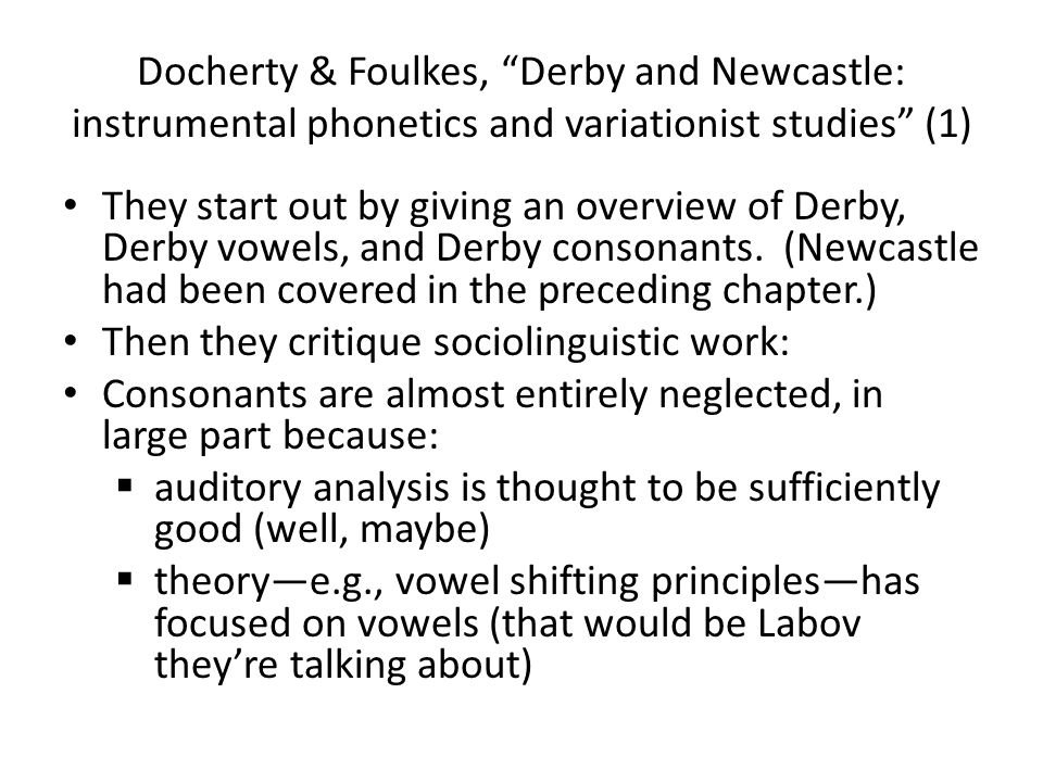 Docherty & Foulkes, Derby and Newcastle: instrumental phonetics and variationist studies (1) They start out by giving an overview of Derby, Derby vowels, and Derby consonants.