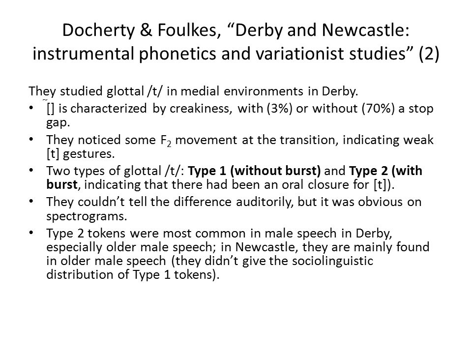 Docherty & Foulkes, Derby and Newcastle: instrumental phonetics and variationist studies (2) They studied glottal /t/ in medial environments in Derby.