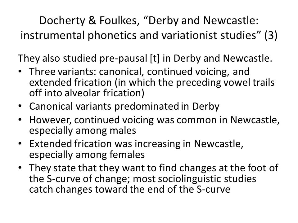 Docherty & Foulkes, Derby and Newcastle: instrumental phonetics and variationist studies (3) They also studied pre-pausal [t] in Derby and Newcastle.