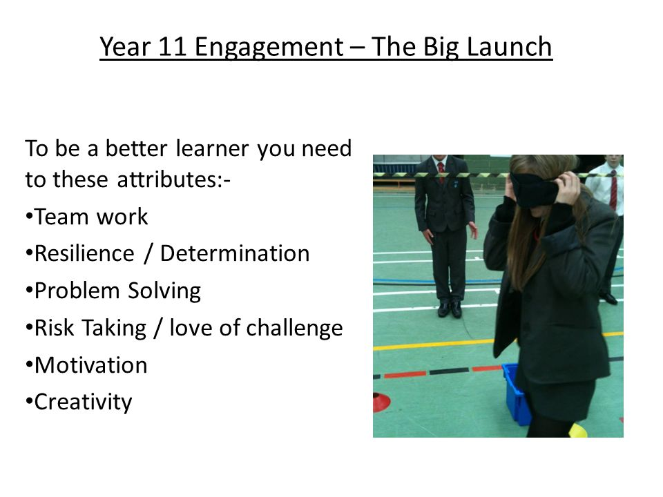 Year 11 Engagement – The Big Launch To be a better learner you need to these attributes:- Team work Resilience / Determination Problem Solving Risk Taking / love of challenge Motivation Creativity