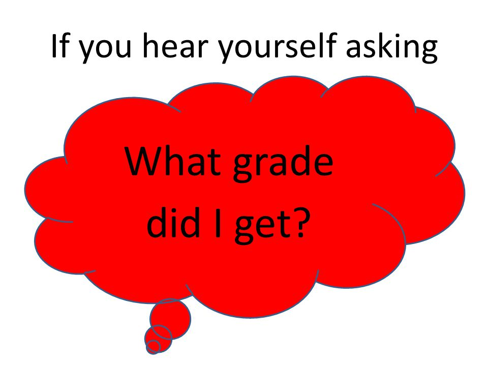 If you hear yourself asking What grade did I get
