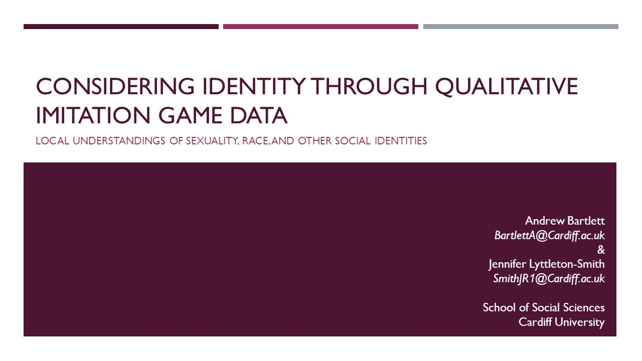 CONSIDERING IDENTITY THROUGH QUALITATIVE IMITATION GAME DATA LOCAL UNDERSTANDINGS OF SEXUALITY, RACE, AND OTHER SOCIAL IDENTITIES Andrew Bartlett BartlettA@Cardiff.ac.uk & Jennifer Lyttleton-Smith SmithJR 1 @Cardiff.ac.uk School of Social Sciences Cardiff University