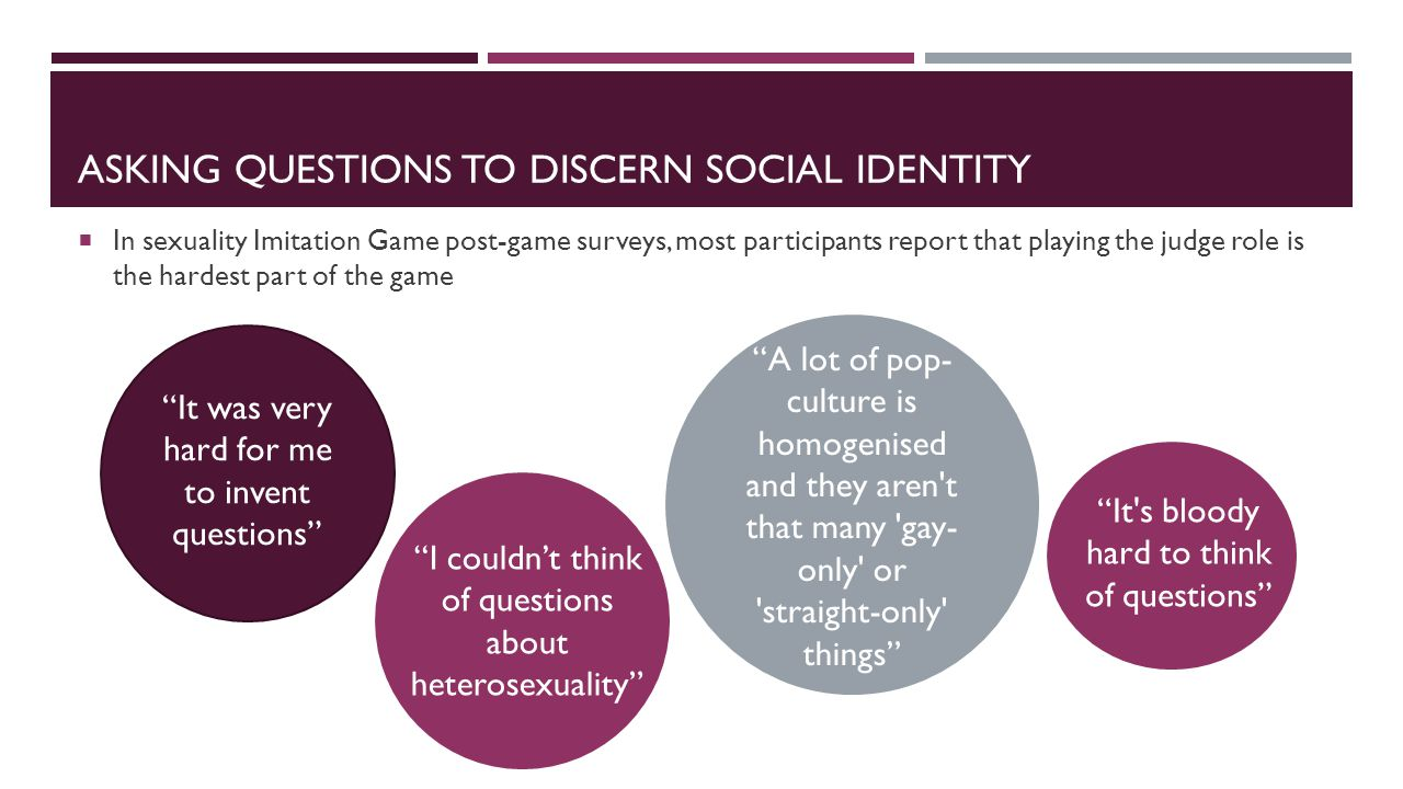 ASKING QUESTIONS TO DISCERN SOCIAL IDENTITY  In sexuality Imitation Game post-game surveys, most participants report that playing the judge role is the hardest part of the game A lot of pop- culture is homogenised and they aren t that many gay- only or straight-only things It was very hard for me to invent questions I couldn't think of questions about heterosexuality It s bloody hard to think of questions