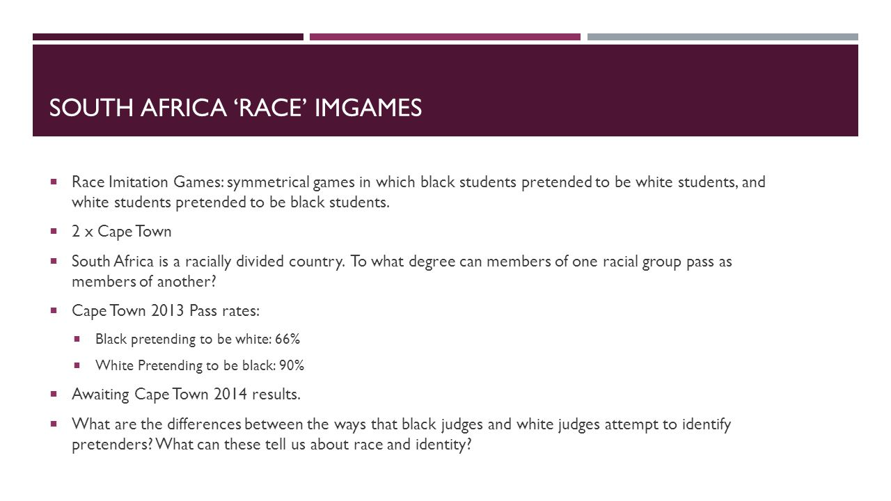SOUTH AFRICA 'RACE' IMGAMES  Race Imitation Games: symmetrical games in which black students pretended to be white students, and white students pretended to be black students.