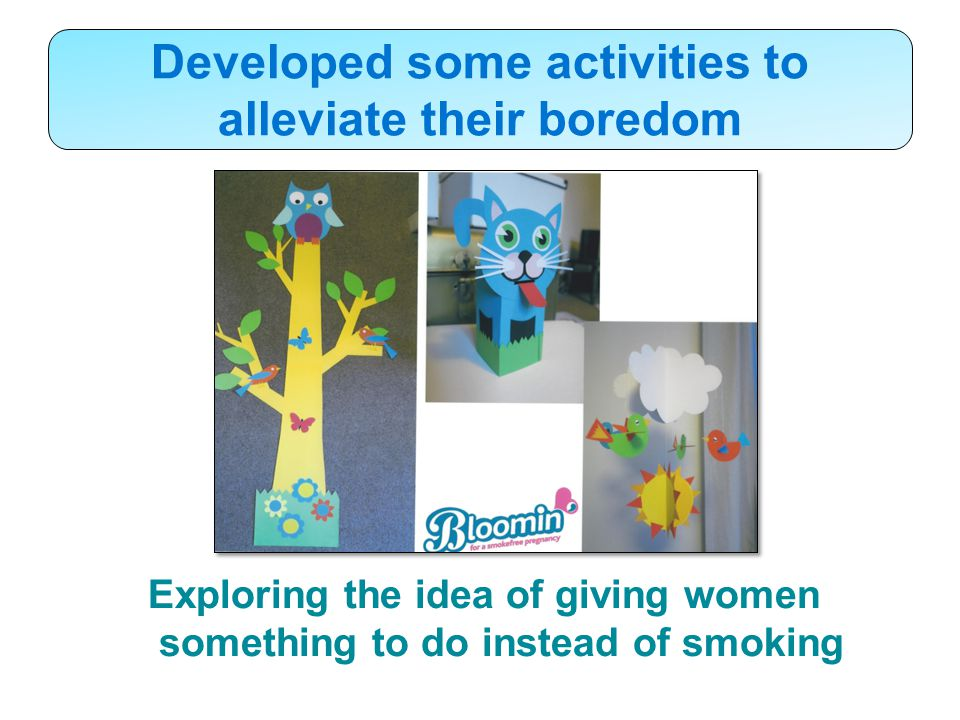Developed some activities to alleviate their boredom Exploring the idea of giving women something to do instead of smoking