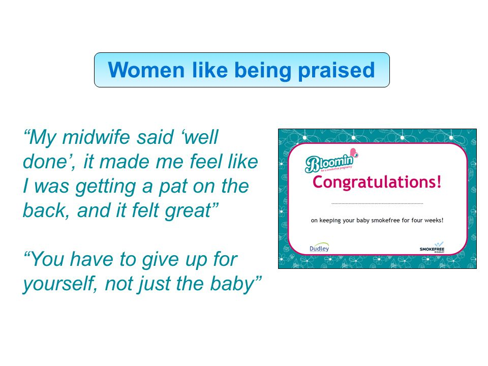 Women like being praised My midwife said 'well done', it made me feel like I was getting a pat on the back, and it felt great You have to give up for yourself, not just the baby