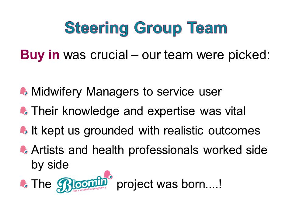 Buy in was crucial – our team were picked: Midwifery Managers to service user Their knowledge and expertise was vital It kept us grounded with realistic outcomes Artists and health professionals worked side by side The project was born....!