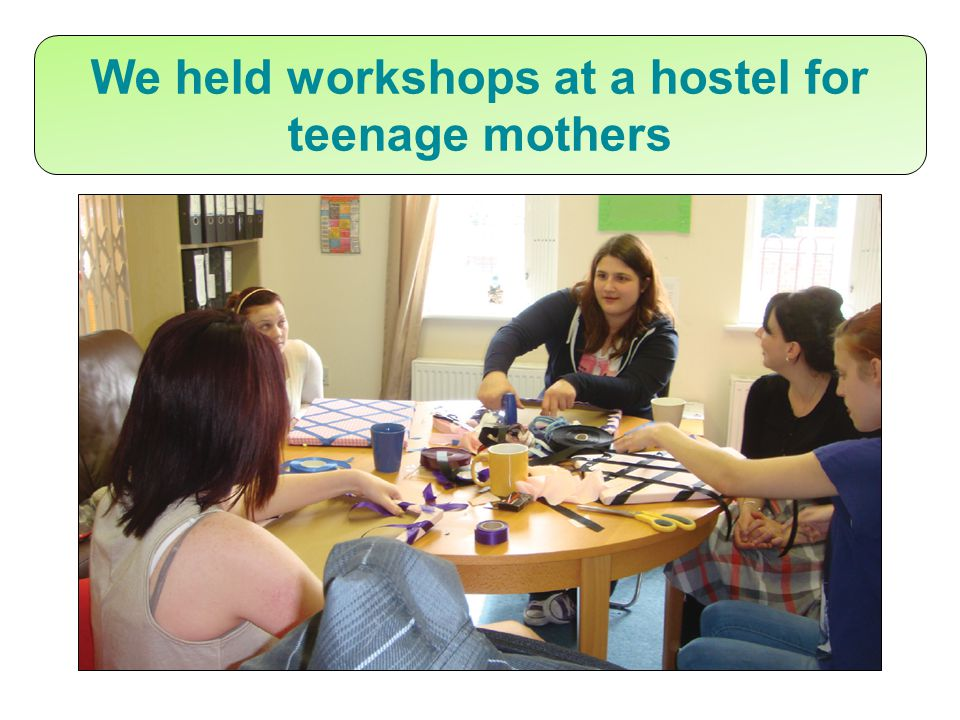 We held workshops at a hostel for teenage mothers