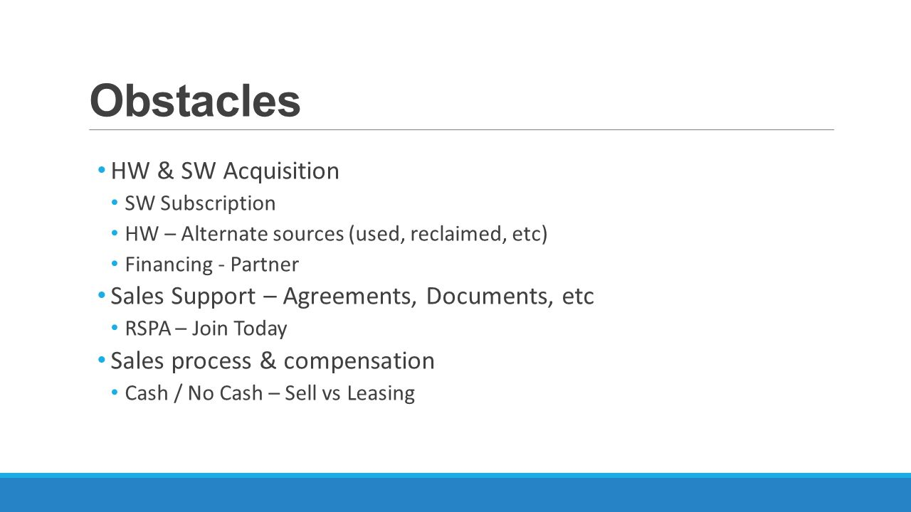 Obstacles HW & SW Acquisition SW Subscription HW – Alternate sources (used, reclaimed, etc) Financing - Partner Sales Support – Agreements, Documents, etc RSPA – Join Today Sales process & compensation Cash / No Cash – Sell vs Leasing