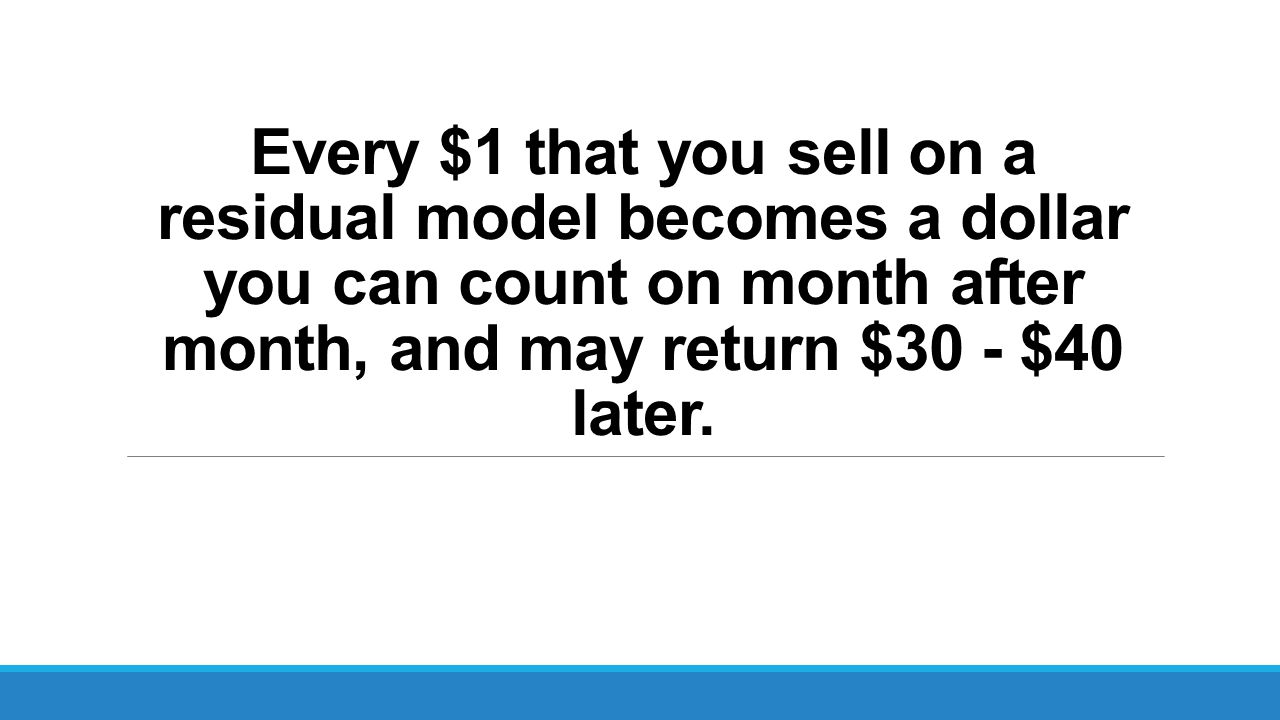 Every $1 that you sell on a residual model becomes a dollar you can count on month after month, and may return $30 - $40 later.
