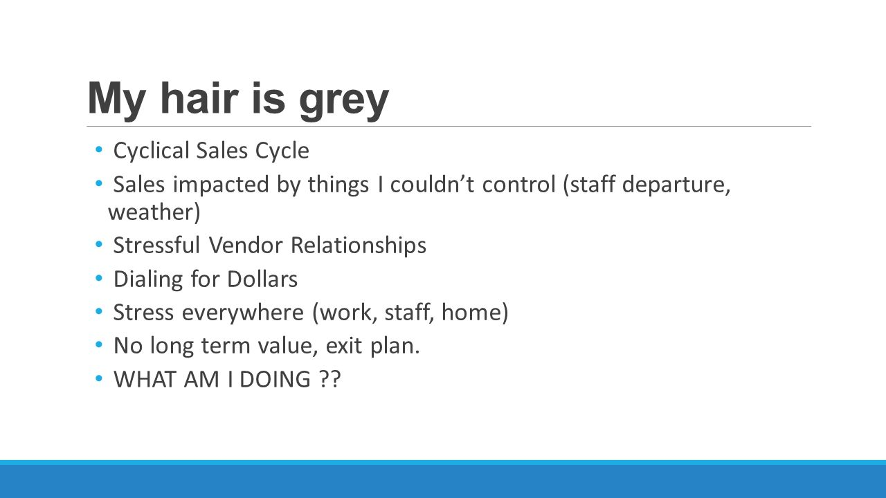 My hair is grey Cyclical Sales Cycle Sales impacted by things I couldn't control (staff departure, weather) Stressful Vendor Relationships Dialing for Dollars Stress everywhere (work, staff, home) No long term value, exit plan.